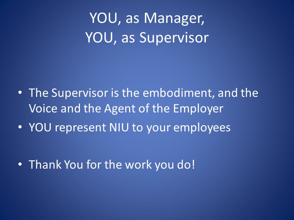 YOU, as Manager, YOU, as Supervisor The Supervisor is the embodiment, and the Voice and the Agent of the Employer YOU represent NIU to your employees Thank You for the work you do!