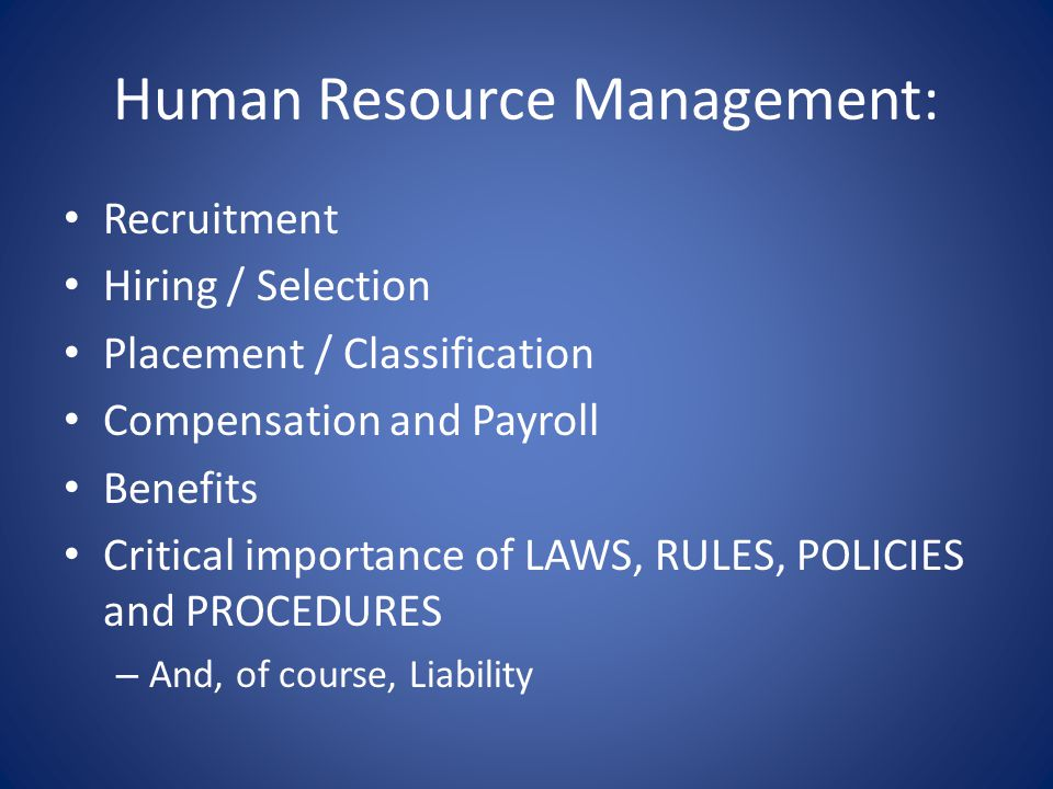 Human Resource Management: Recruitment Hiring / Selection Placement / Classification Compensation and Payroll Benefits Critical importance of LAWS, RULES, POLICIES and PROCEDURES – And, of course, Liability