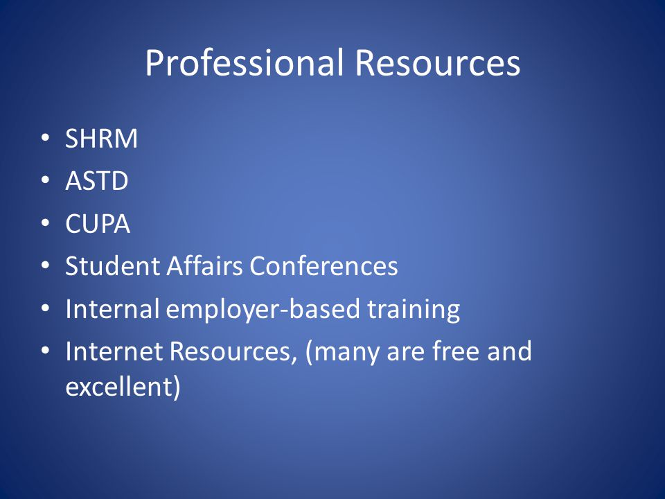 Professional Resources SHRM ASTD CUPA Student Affairs Conferences Internal employer-based training Internet Resources, (many are free and excellent)