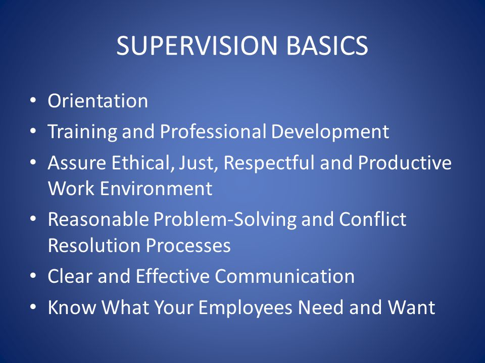 SUPERVISION BASICS Orientation Training and Professional Development Assure Ethical, Just, Respectful and Productive Work Environment Reasonable Problem-Solving and Conflict Resolution Processes Clear and Effective Communication Know What Your Employees Need and Want