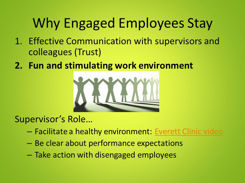 Why Engaged Employees Stay 1.Effective Communication with supervisors and colleagues (Trust) 2.Fun and stimulating work environment Supervisor's Role… – Facilitate a healthy environment: Everett Clinic videoEverett Clinic video – Be clear about performance expectations – Take action with disengaged employees