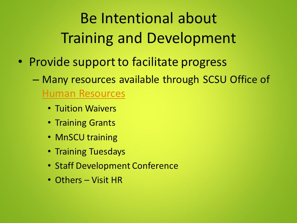 Be Intentional about Training and Development Provide support to facilitate progress – Many resources available through SCSU Office of Human Resources Human Resources Tuition Waivers Training Grants MnSCU training Training Tuesdays Staff Development Conference Others – Visit HR