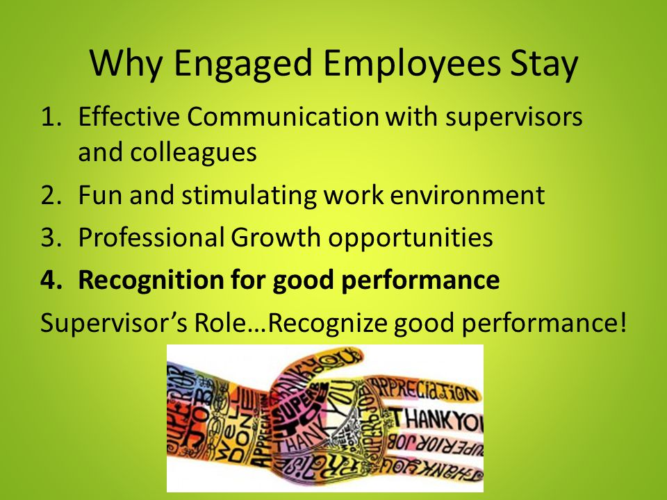 Why Engaged Employees Stay 1.Effective Communication with supervisors and colleagues 2.Fun and stimulating work environment 3.Professional Growth opportunities 4.Recognition for good performance Supervisor's Role…Recognize good performance!
