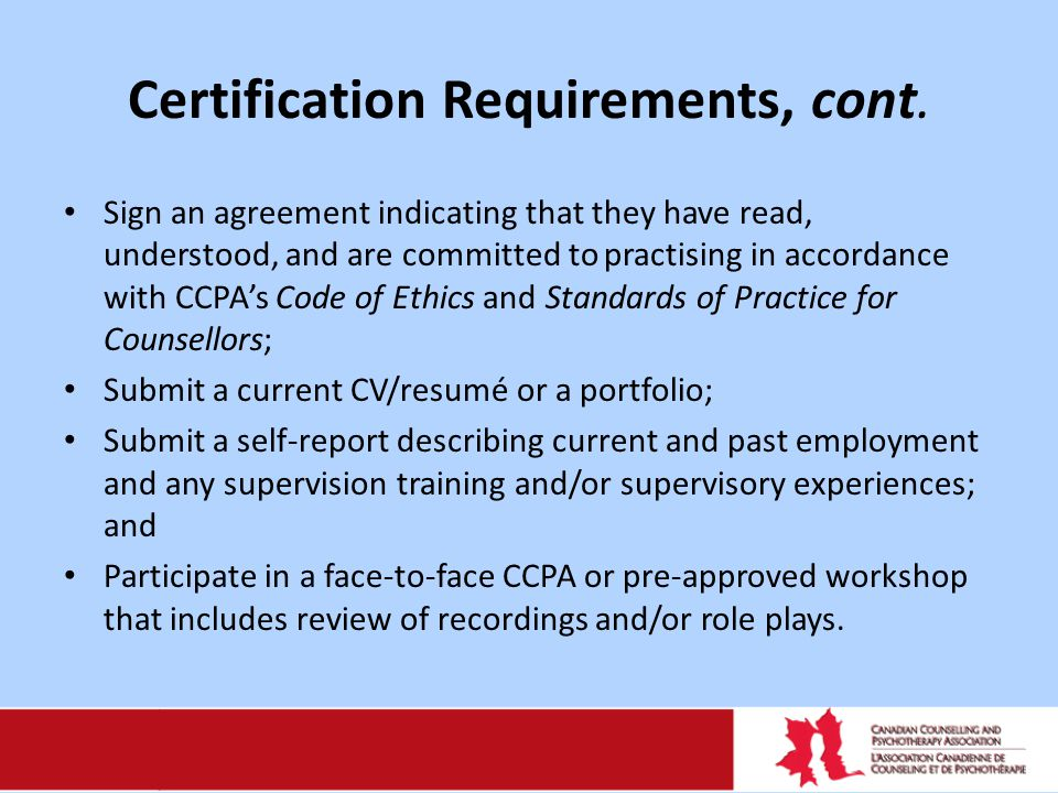 Certification Requirements, cont. Sign an agreement indicating that they have read, understood, and are committed to practising in accordance with CCP