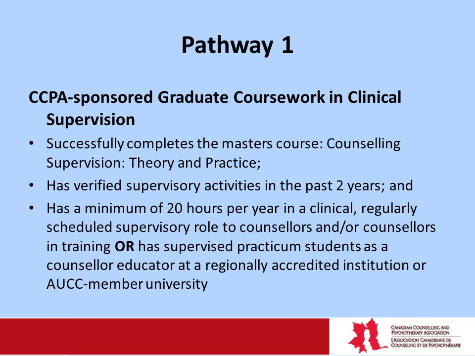 Pathway 1 CCPA-sponsored Graduate Coursework in Clinical Supervision Successfully completes the masters course: Counselling Supervision: Theory and Practice; Has verified supervisory activities in the past 2 years; and Has a minimum of 20 hours per year in a clinical, regularly scheduled supervisory role to counsellors and/or counsellors in training OR has supervised practicum students as a counsellor educator at a regionally accredited institution or AUCC-member university