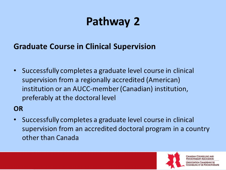 Pathway 2 Graduate Course in Clinical Supervision Successfully completes a graduate level course in clinical supervision from a regionally accredited (American) institution or an AUCC-member (Canadian) institution, preferably at the doctoral level OR Successfully completes a graduate level course in clinical supervision from an accredited doctoral program in a country other than Canada