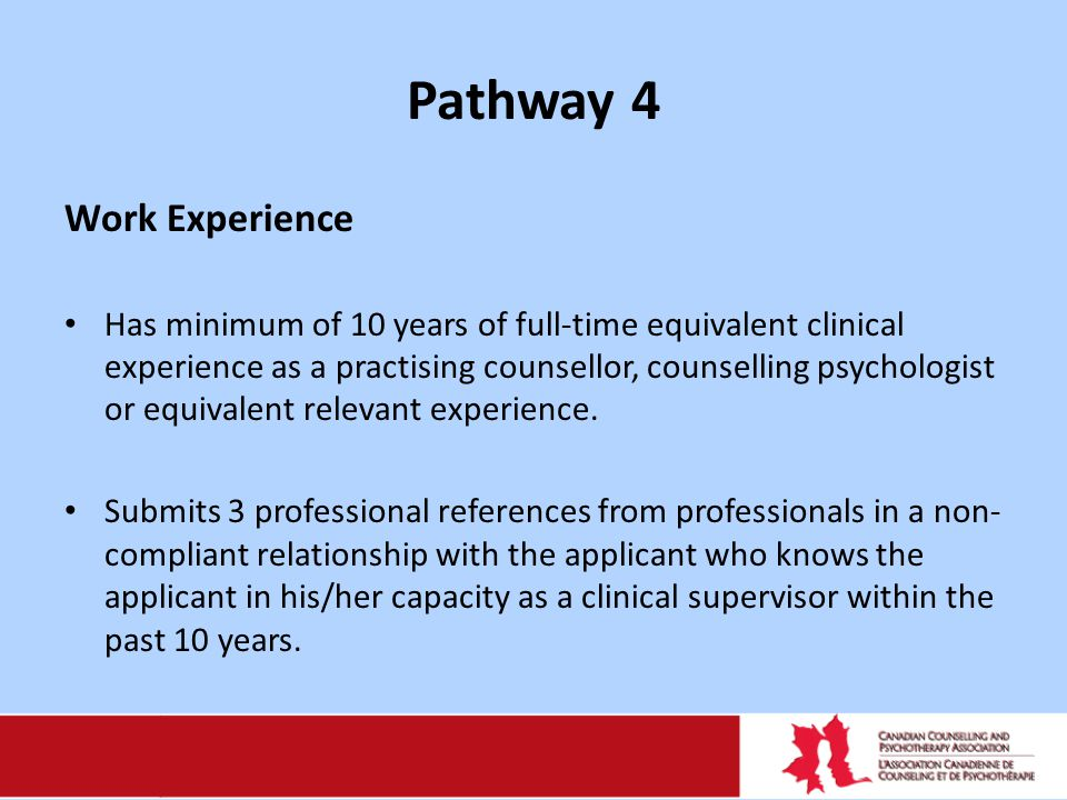 Pathway 4 Work Experience Has minimum of 10 years of full-time equivalent clinical experience as a practising counsellor, counselling psychologist or equivalent relevant experience.