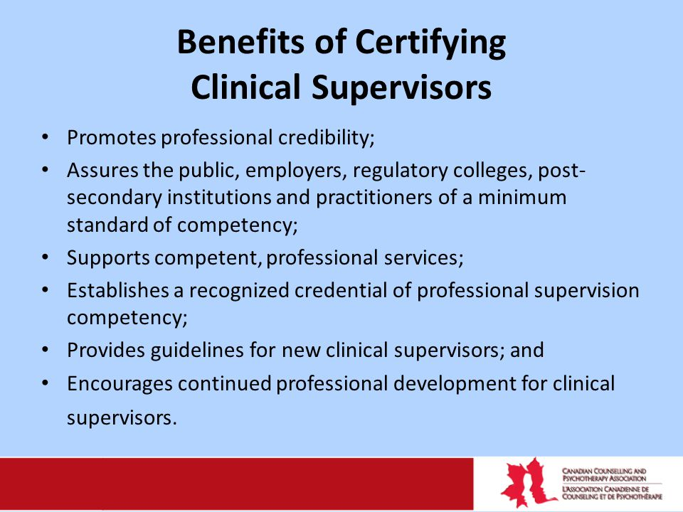 Benefits of Certifying Clinical Supervisors Promotes professional credibility; Assures the public, employers, regulatory colleges, post- secondary institutions and practitioners of a minimum standard of competency; Supports competent, professional services; Establishes a recognized credential of professional supervision competency; Provides guidelines for new clinical supervisors; and Encourages continued professional development for clinical supervisors.