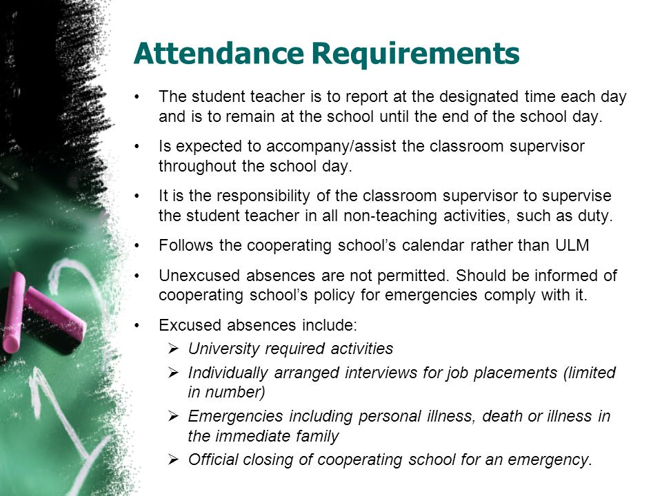 Attendance Requirements The student teacher is to report at the designated time each day and is to remain at the school until the end of the school day.
