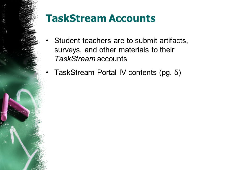 TaskStream Accounts Student teachers are to submit artifacts, surveys, and other materials to their TaskStream accounts TaskStream Portal IV contents (pg.