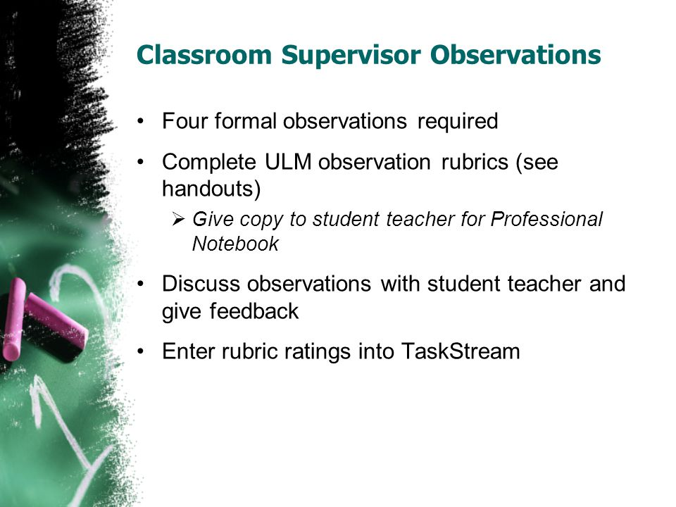 Classroom Supervisor Observations Four formal observations required Complete ULM observation rubrics (see handouts)  Give copy to student teacher for Professional Notebook Discuss observations with student teacher and give feedback Enter rubric ratings into TaskStream