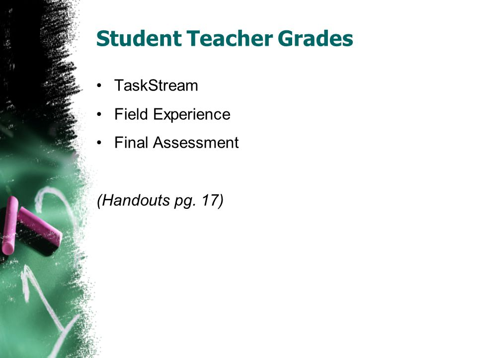 Student Teacher Grades TaskStream Field Experience Final Assessment (Handouts pg. 17)