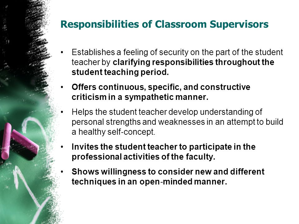 Responsibilities of Classroom Supervisors Establishes a feeling of security on the part of the student teacher by clarifying responsibilities throughout the student teaching period.