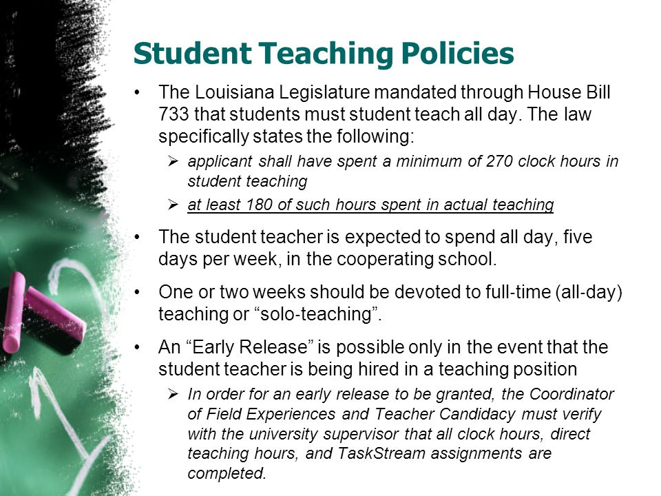 Student Teaching Policies The Louisiana Legislature mandated through House Bill 733 that students must student teach all day.