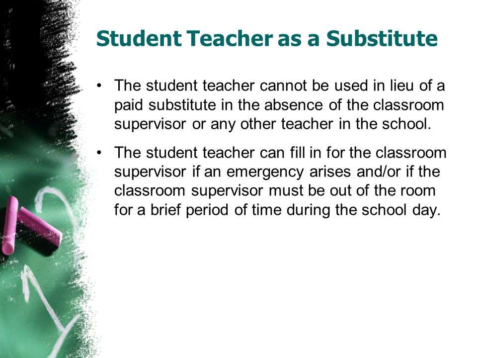Student Teacher as a Substitute The student teacher cannot be used in lieu of a paid substitute in the absence of the classroom supervisor or any other teacher in the school.