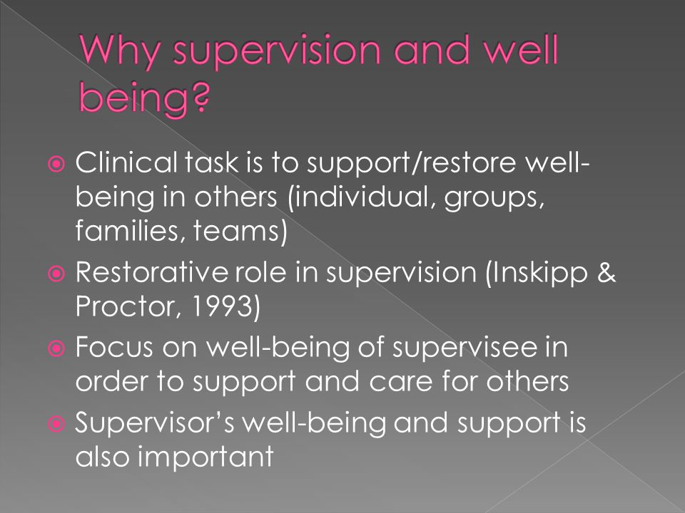  Clinical task is to support/restore well- being in others (individual, groups, families, teams)  Restorative role in supervision (Inskipp & Proctor, 1993)  Focus on well-being of supervisee in order to support and care for others  Supervisor's well-being and support is also important