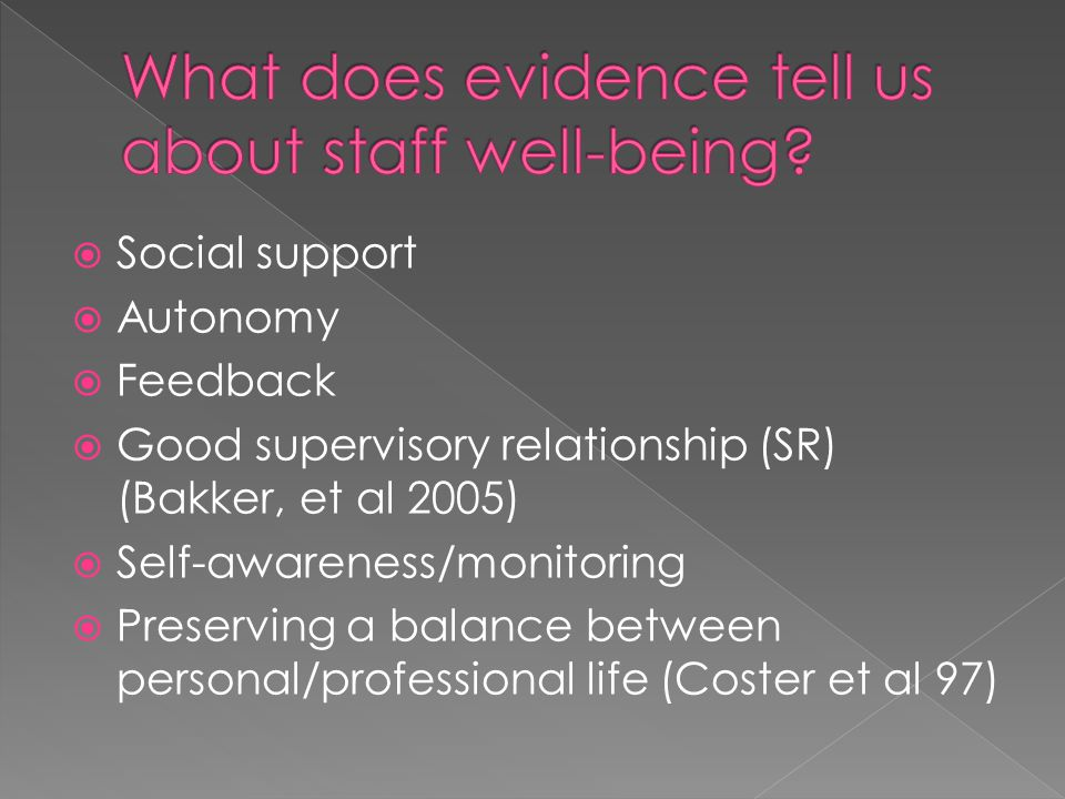  Social support  Autonomy  Feedback  Good supervisory relationship (SR) (Bakker, et al 2005)  Self-awareness/monitoring  Preserving a balance between personal/professional life (Coster et al 97)
