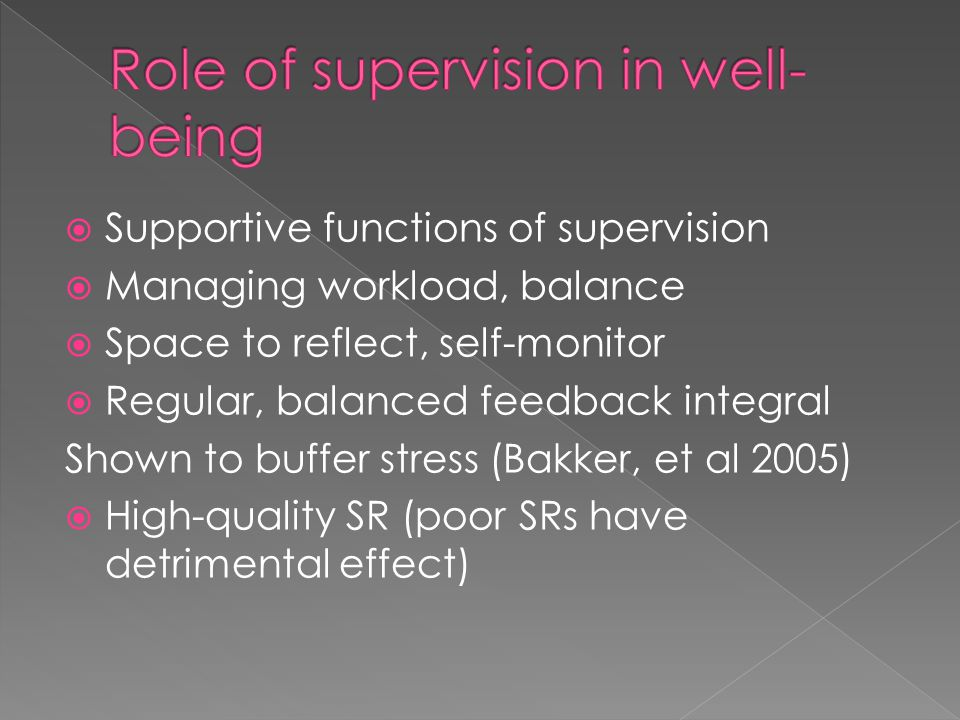  Supportive functions of supervision  Managing workload, balance  Space to reflect, self-monitor  Regular, balanced feedback integral Shown to buffer stress (Bakker, et al 2005)  High-quality SR (poor SRs have detrimental effect)