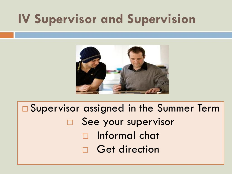 IV Supervisor and Supervision  Supervisor assigned in the Summer Term  See your supervisor  Informal chat  Get direction