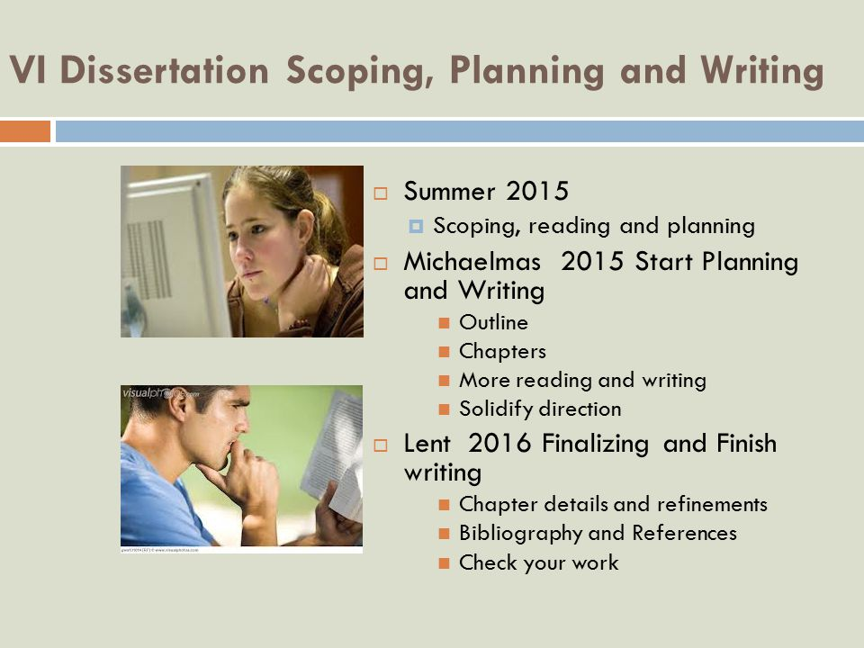 VI Dissertation Scoping, Planning and Writing  Summer 2015  Scoping, reading and planning  Michaelmas 2015 Start Planning and Writing Outline Chapters More reading and writing Solidify direction  Lent 2016 Finalizing and Finish writing Chapter details and refinements Bibliography and References Check your work