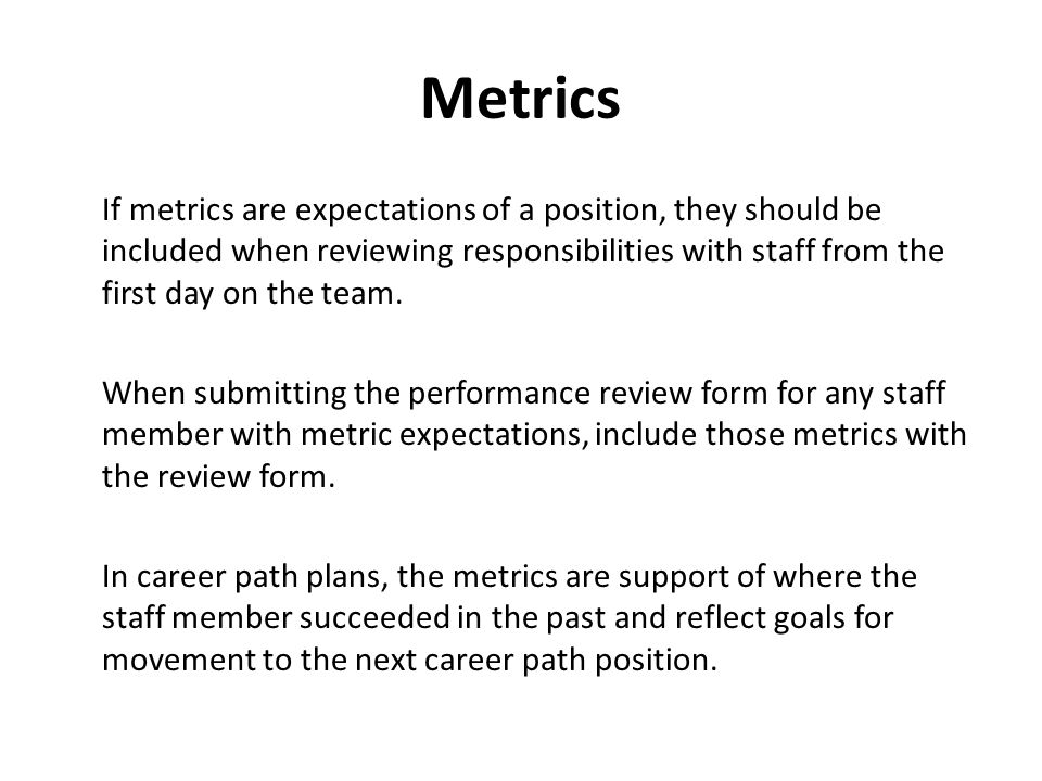 Metrics If metrics are expectations of a position, they should be included when reviewing responsibilities with staff from the first day on the team.