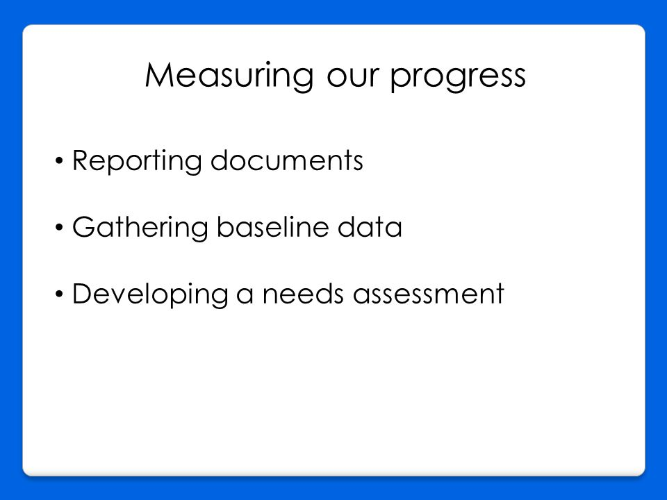 Measuring our progress Reporting documents Gathering baseline data Developing a needs assessment