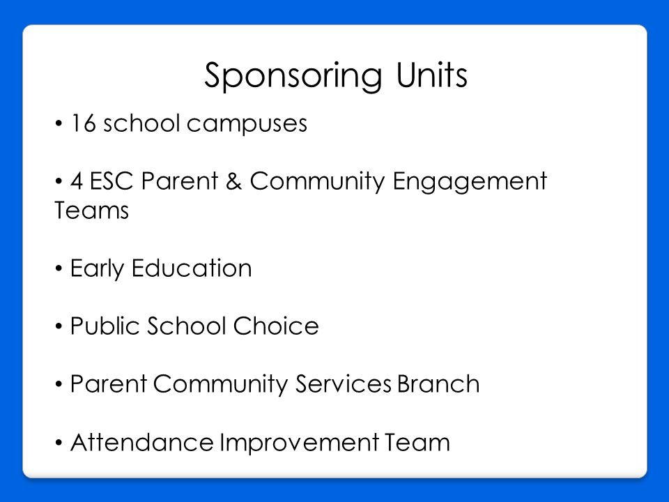 Sponsoring Units 16 school campuses 4 ESC Parent & Community Engagement Teams Early Education Public School Choice Parent Community Services Branch Attendance Improvement Team