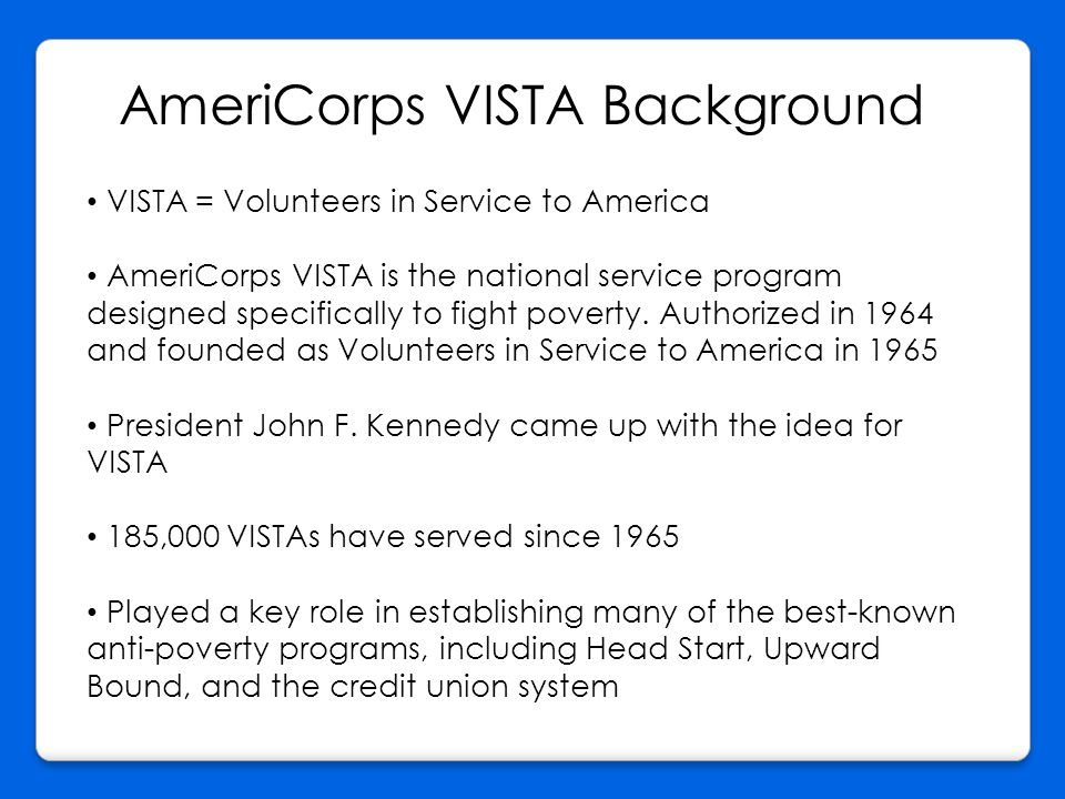 AmeriCorps VISTA Background VISTA = Volunteers in Service to America AmeriCorps VISTA is the national service program designed specifically to fight poverty.