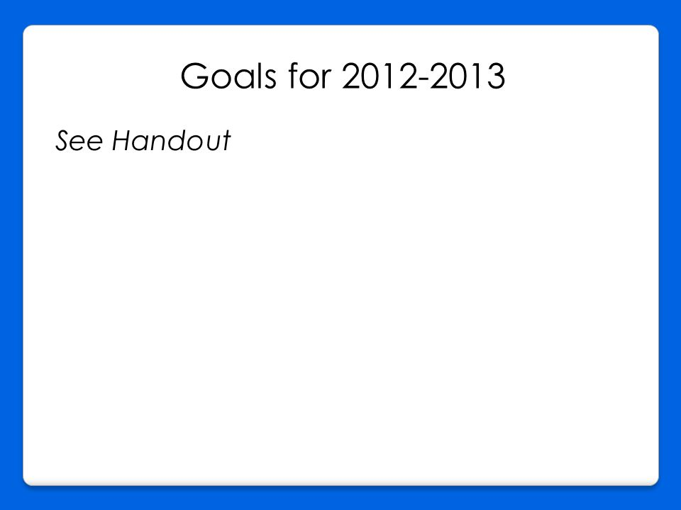 Goals for 2012-2013 See Handout
