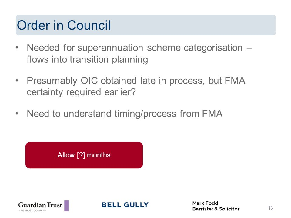 Needed for superannuation scheme categorisation – flows into transition planning Presumably OIC obtained late in process, but FMA certainty required earlier.