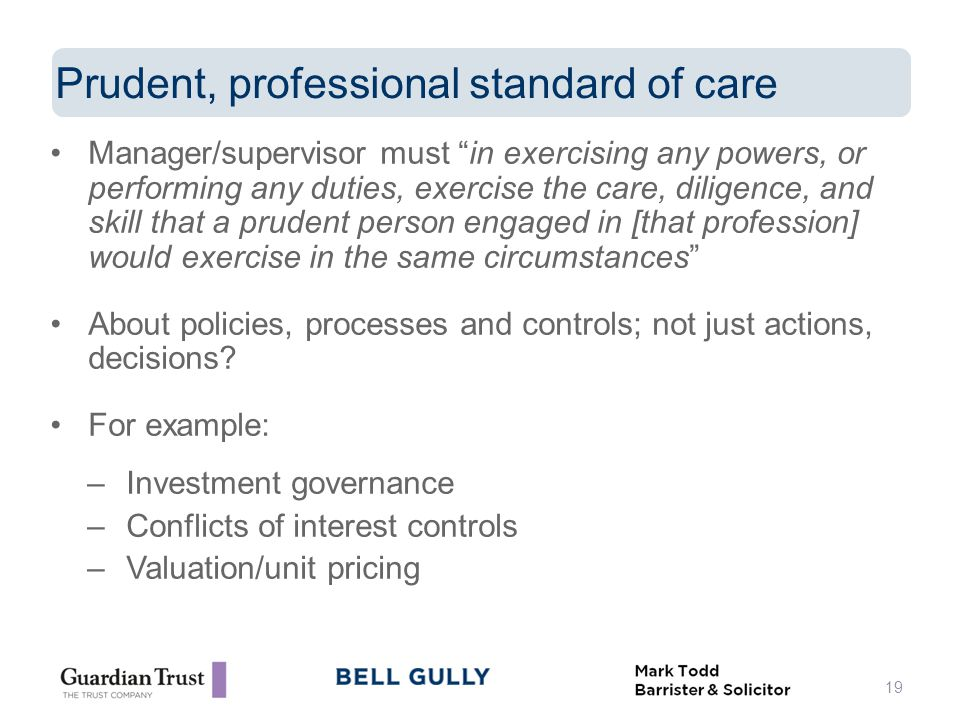 Manager/supervisor must in exercising any powers, or performing any duties, exercise the care, diligence, and skill that a prudent person engaged in [that profession] would exercise in the same circumstances About policies, processes and controls; not just actions, decisions.