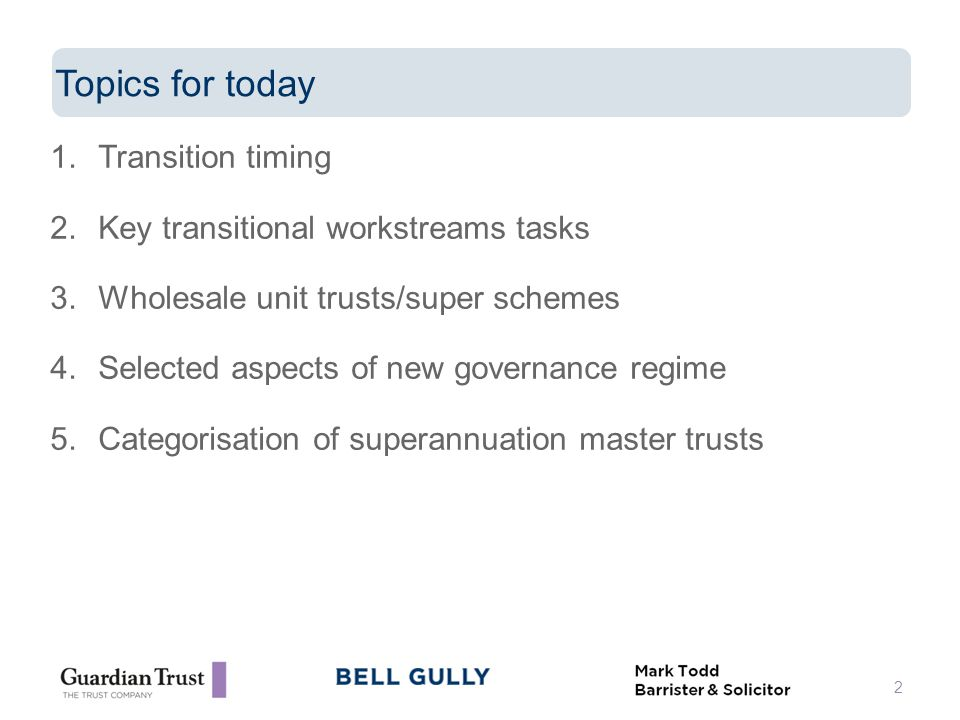 1.Transition timing 2.Key transitional workstreams tasks 3.Wholesale unit trusts/super schemes 4.Selected aspects of new governance regime 5.Categorisation of superannuation master trusts 2 Topics for today