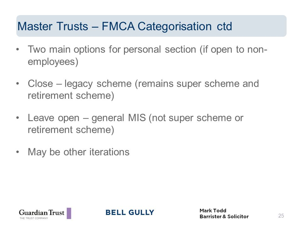 Two main options for personal section (if open to non- employees) Close – legacy scheme (remains super scheme and retirement scheme) Leave open – general MIS (not super scheme or retirement scheme) May be other iterations 25 Master Trusts – FMCA Categorisation ctd