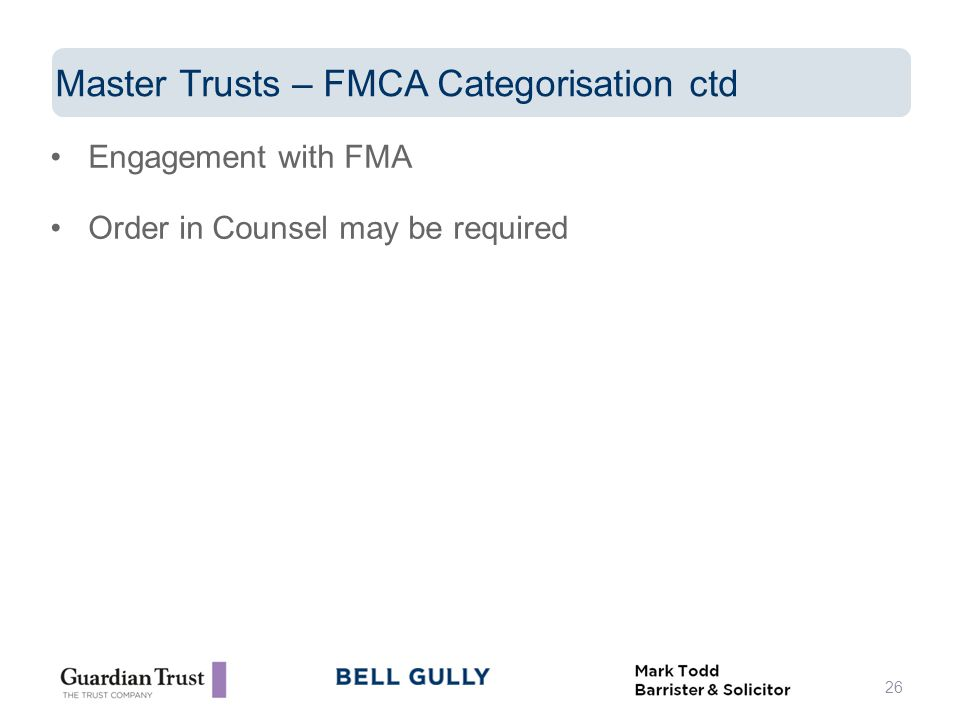 Engagement with FMA Order in Counsel may be required 26 Master Trusts – FMCA Categorisation ctd