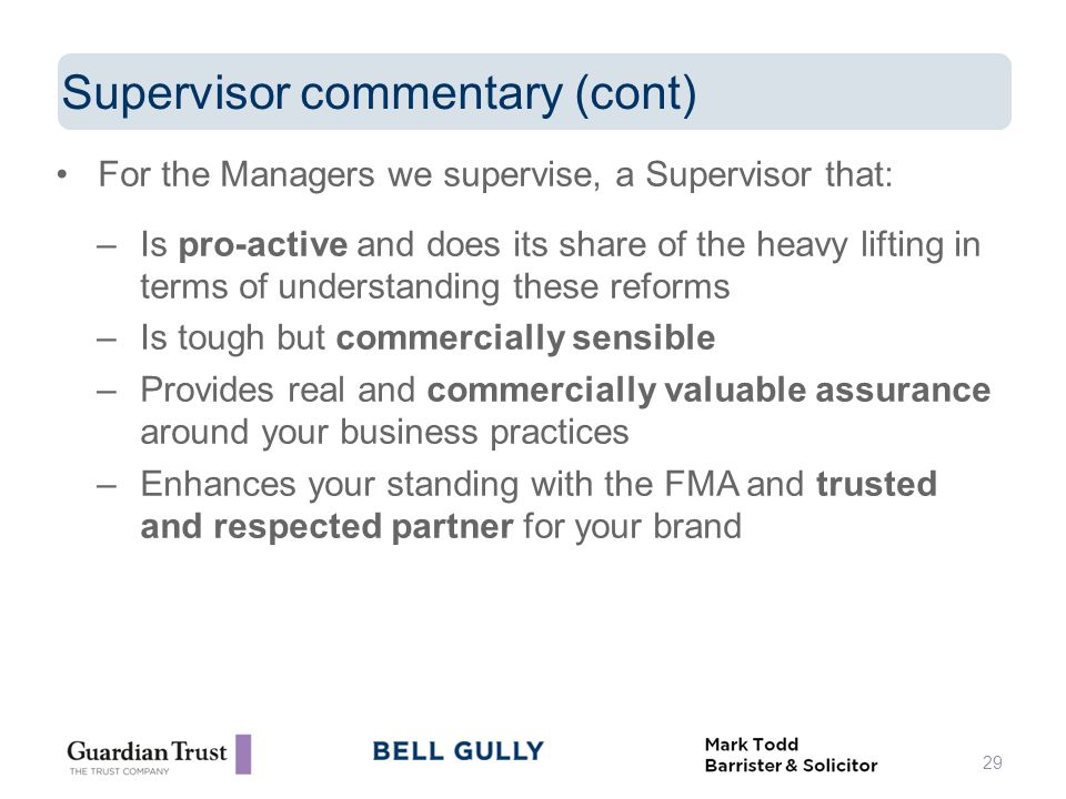 For the Managers we supervise, a Supervisor that: –Is pro-active and does its share of the heavy lifting in terms of understanding these reforms –Is tough but commercially sensible –Provides real and commercially valuable assurance around your business practices –Enhances your standing with the FMA and trusted and respected partner for your brand 29 Supervisor commentary (cont)