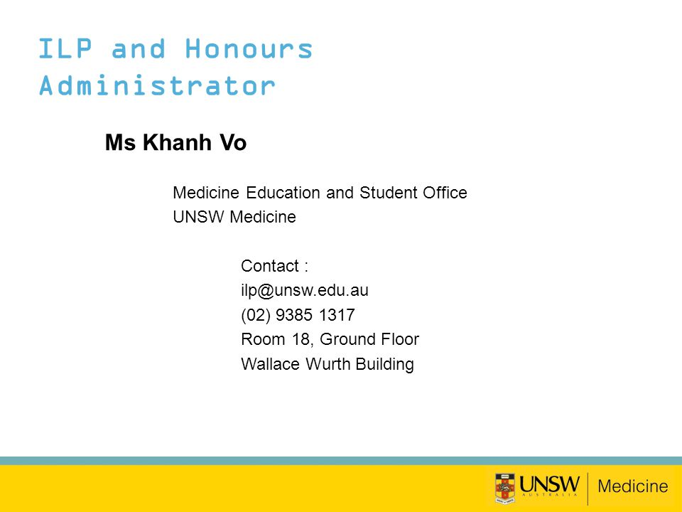 ILP and Honours Administrator Ms Khanh Vo Medicine Education and Student Office UNSW Medicine Contact : ilp@unsw.edu.au (02) 9385 1317 Room 18, Ground