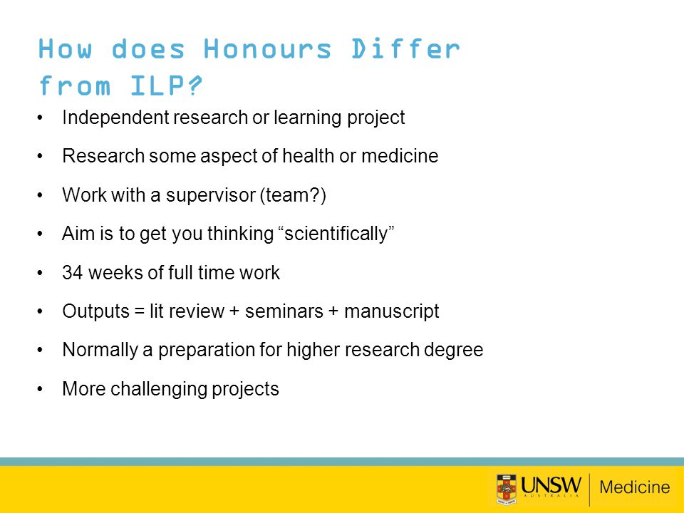 How does Honours Differ from ILP? Independent research or learning project Research some aspect of health or medicine Work with a supervisor (team?) A