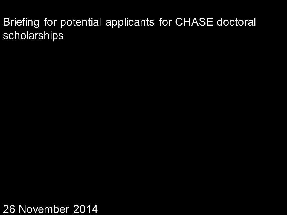Briefing for potential applicants for CHASE doctoral scholarships 26 November 2014