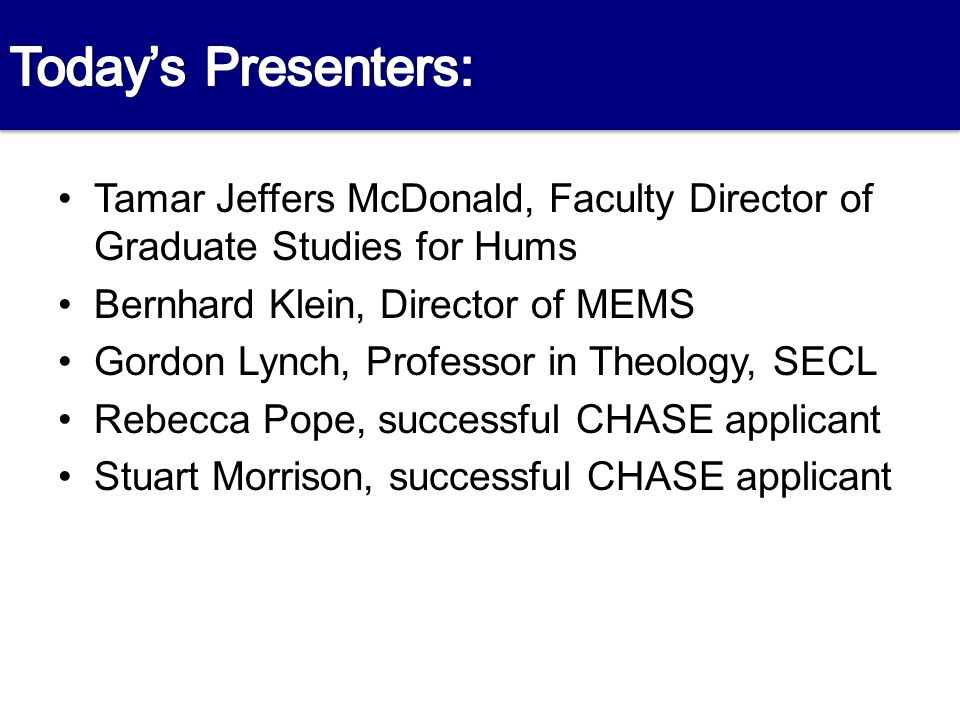 Presenters Tamar Jeffers McDonald, Faculty Director of Graduate Studies for Hums Bernhard Klein, Director of MEMS Gordon Lynch, Professor in Theology, SECL Rebecca Pope, successful CHASE applicant Stuart Morrison, successful CHASE applicant