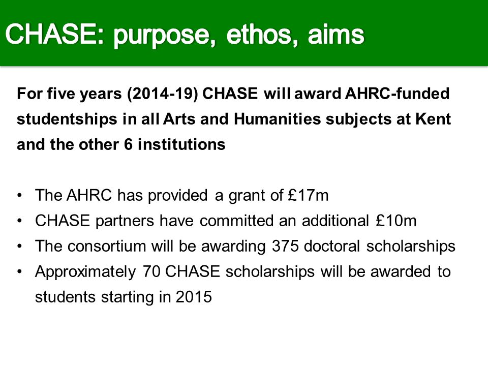 'It is fundamental to the CHASE ethos that serious disciplinary research is interdisciplinary' CHASE offers students: innovative training in advanced research skills across the consortium and with other cultural institutions opportunities for work placements, international study trips, and professional development the possibility of a cross-institution supervisory team an annual conference: 'Encounters'