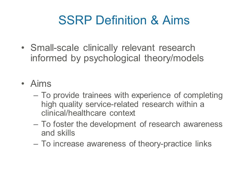 Small-scale clinically relevant research informed by psychological theory/models Aims –To provide trainees with experience of completing high quality service-related research within a clinical/healthcare context –To foster the development of research awareness and skills –To increase awareness of theory-practice links