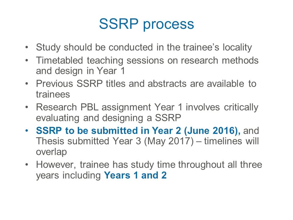 SSRP process Study should be conducted in the trainee's locality Timetabled teaching sessions on research methods and design in Year 1 Previous SSRP titles and abstracts are available to trainees Research PBL assignment Year 1 involves critically evaluating and designing a SSRP SSRP to be submitted in Year 2 (June 2016), and Thesis submitted Year 3 (May 2017) – timelines will overlap However, trainee has study time throughout all three years including Years 1 and 2