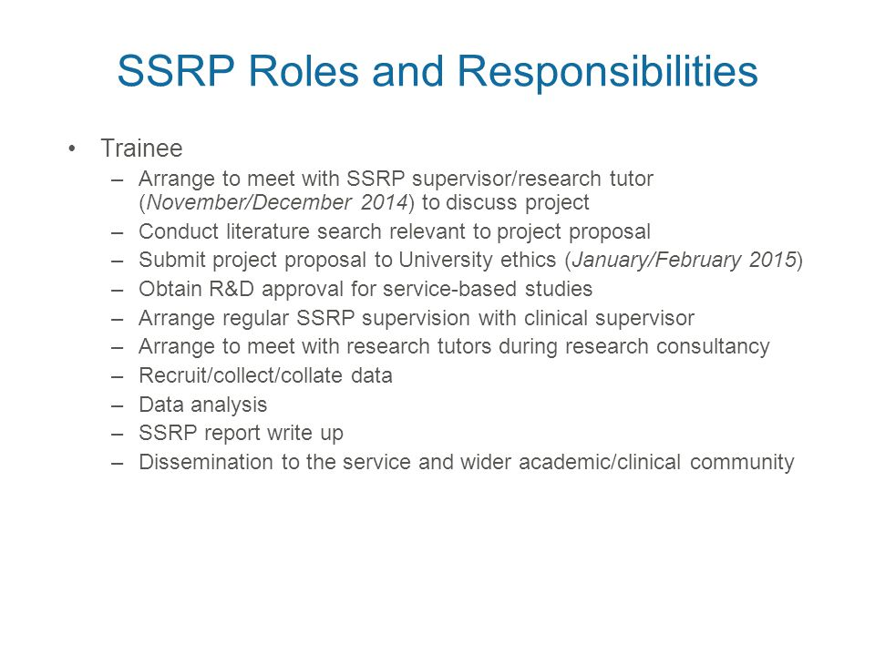 SSRP Roles and Responsibilities Trainee –Arrange to meet with SSRP supervisor/research tutor (November/December 2014) to discuss project –Conduct literature search relevant to project proposal –Submit project proposal to University ethics (January/February 2015) –Obtain R&D approval for service-based studies –Arrange regular SSRP supervision with clinical supervisor –Arrange to meet with research tutors during research consultancy –Recruit/collect/collate data –Data analysis –SSRP report write up –Dissemination to the service and wider academic/clinical community