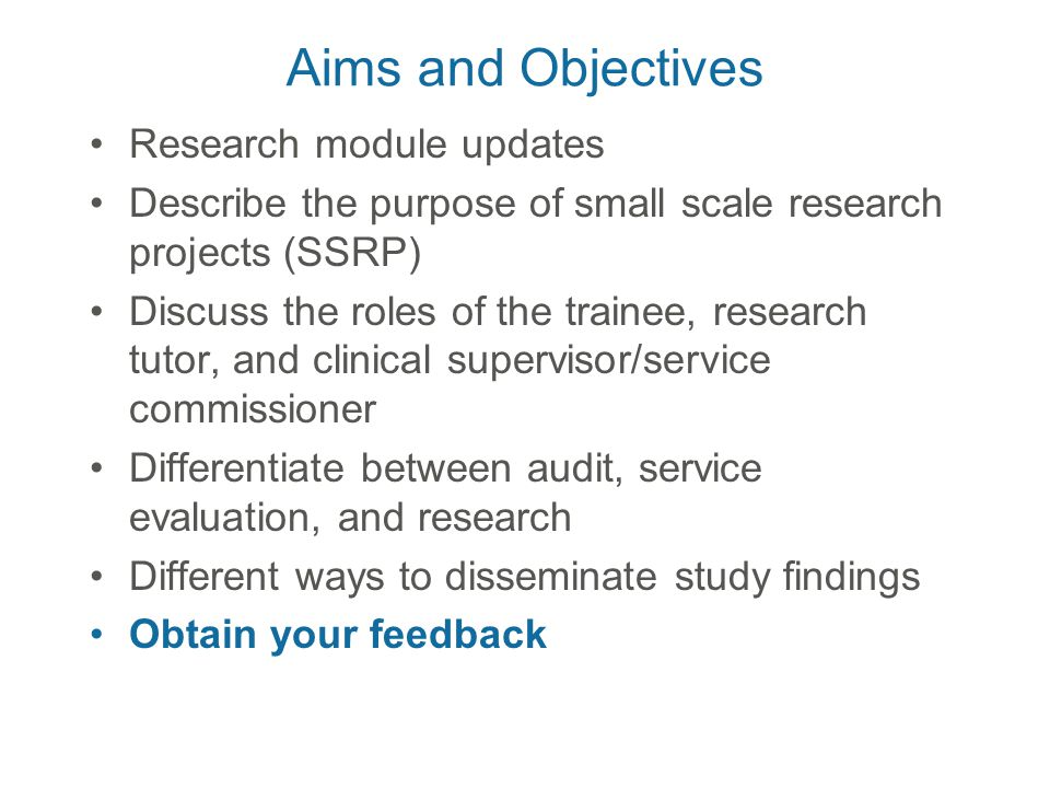 Aims and Objectives Research module updates Describe the purpose of small scale research projects (SSRP) Discuss the roles of the trainee, research tutor, and clinical supervisor/service commissioner Differentiate between audit, service evaluation, and research Different ways to disseminate study findings Obtain your feedback