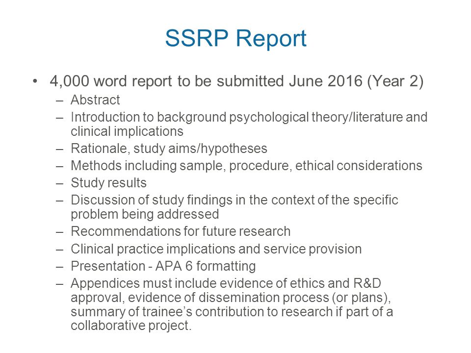 SSRP Report 4,000 word report to be submitted June 2016 (Year 2) –Abstract –Introduction to background psychological theory/literature and clinical implications –Rationale, study aims/hypotheses –Methods including sample, procedure, ethical considerations –Study results –Discussion of study findings in the context of the specific problem being addressed –Recommendations for future research –Clinical practice implications and service provision –Presentation - APA 6 formatting –Appendices must include evidence of ethics and R&D approval, evidence of dissemination process (or plans), summary of trainee's contribution to research if part of a collaborative project.