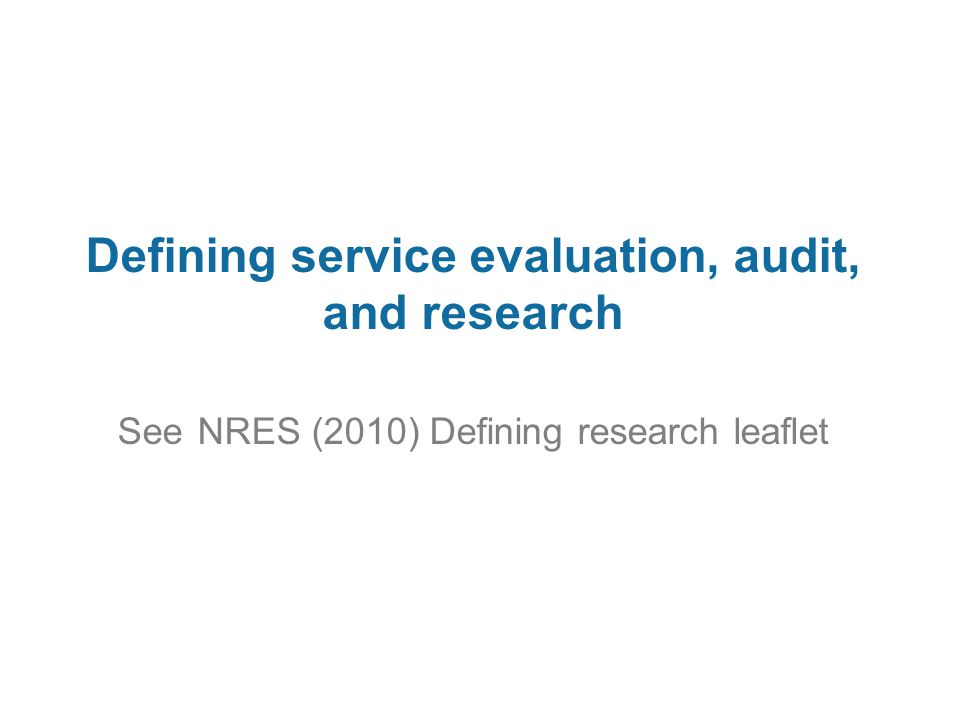 Defining service evaluation, audit, and research See NRES (2010) Defining research leaflet