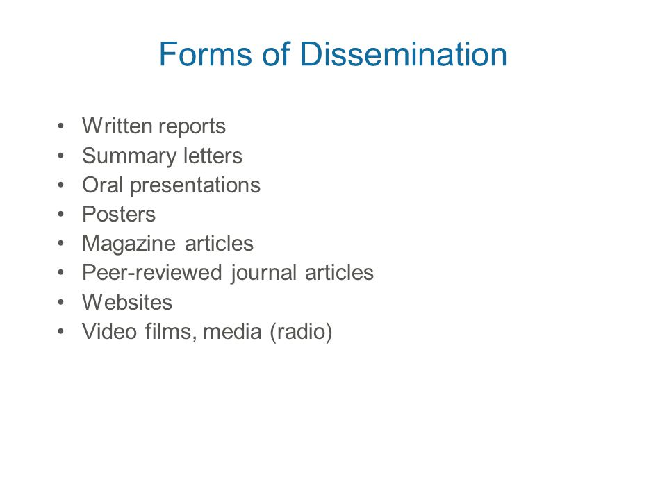 Forms of Dissemination Written reports Summary letters Oral presentations Posters Magazine articles Peer-reviewed journal articles Websites Video films, media (radio)