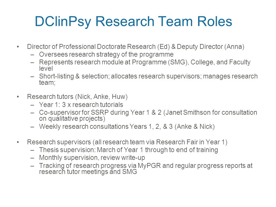 DClinPsy Research Team Roles Director of Professional Doctorate Research (Ed) & Deputy Director (Anna) –Oversees research strategy of the programme –Represents research module at Programme (SMG), College, and Faculty level –Short-listing & selection; allocates research supervisors; manages research team; Research tutors (Nick, Anke, Huw) –Year 1: 3 x research tutorials –Co-supervisor for SSRP during Year 1 & 2 (Janet Smithson for consultation on qualitative projects) –Weekly research consultations Years 1, 2, & 3 (Anke & Nick) Research supervisors (all research team via Research Fair in Year 1) –Thesis supervision: March of Year 1 through to end of training –Monthly supervision, review write-up –Tracking of research progress via MyPGR and regular progress reports at research tutor meetings and SMG