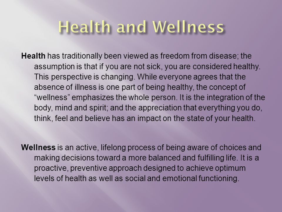 Health has traditionally been viewed as freedom from disease; the assumption is that if you are not sick, you are considered healthy.