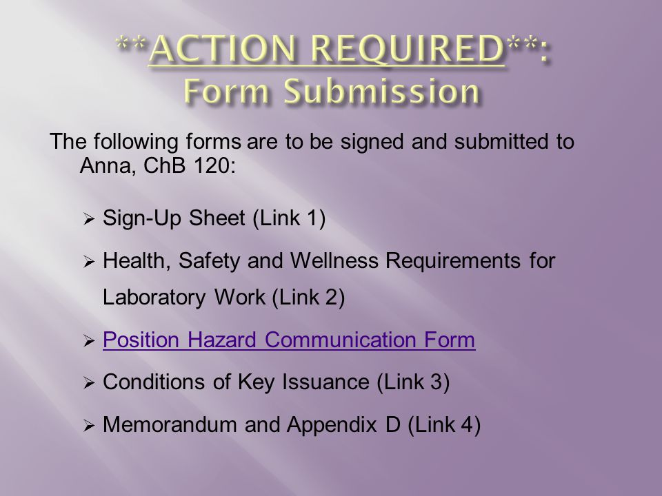The following forms are to be signed and submitted to Anna, ChB 120:  Sign-Up Sheet (Link 1)  Health, Safety and Wellness Requirements for Laboratory Work (Link 2)  Position Hazard Communication Form Position Hazard Communication Form  Conditions of Key Issuance (Link 3)  Memorandum and Appendix D (Link 4)
